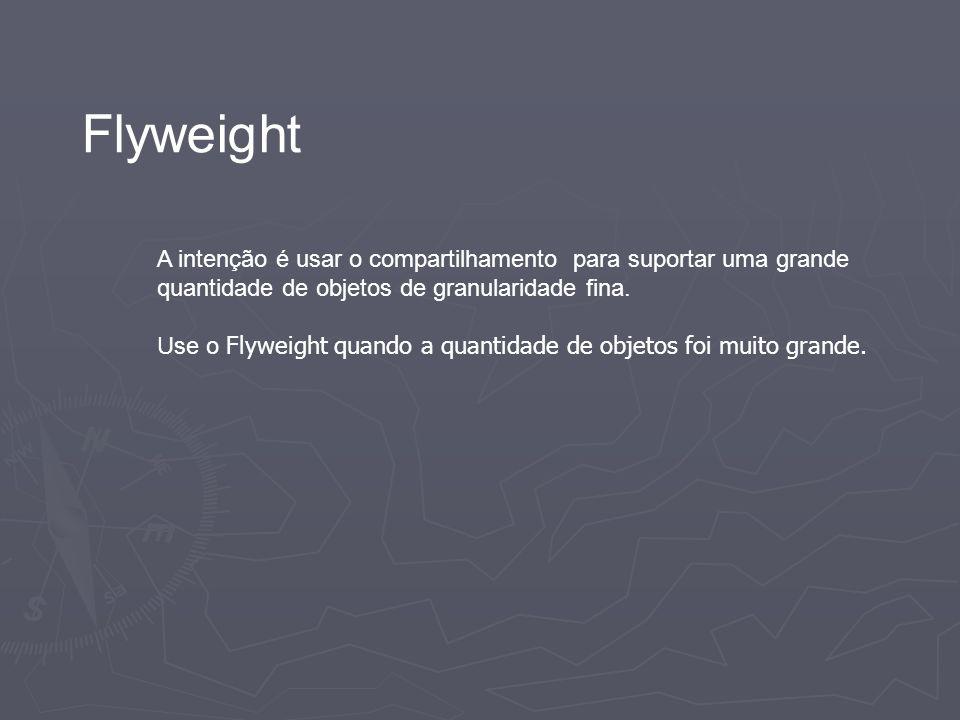 Flyweight A intenção é usar o compartilhamento para suportar uma grande quantidade de objetos de granularidade fina. Use o Flyweight quando a quantida