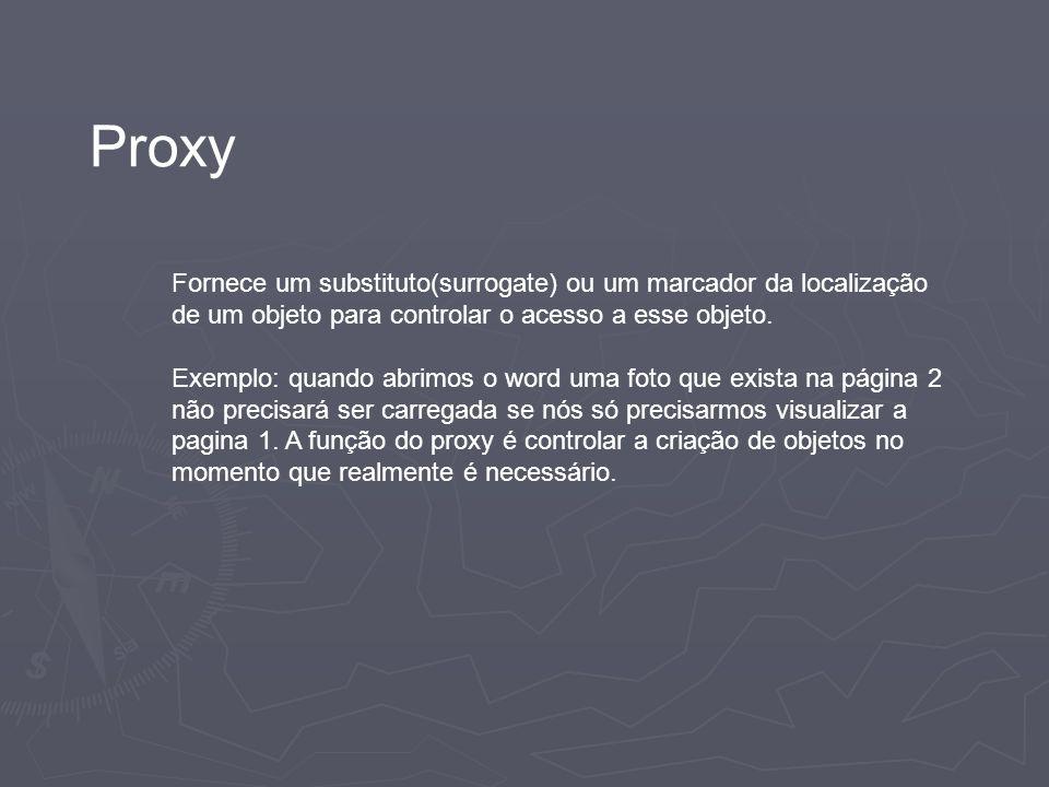 Proxy Fornece um substituto(surrogate) ou um marcador da localização de um objeto para controlar o acesso a esse objeto. Exemplo: quando abrimos o wor
