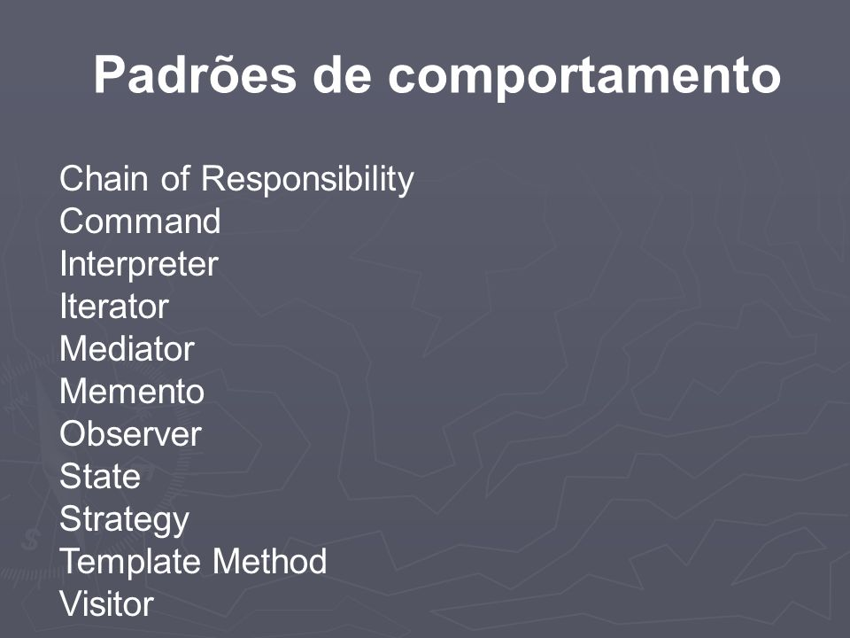 Chain of Responsibility Command Interpreter Iterator Mediator Memento Observer State Strategy Template Method Visitor Padrões de comportamento