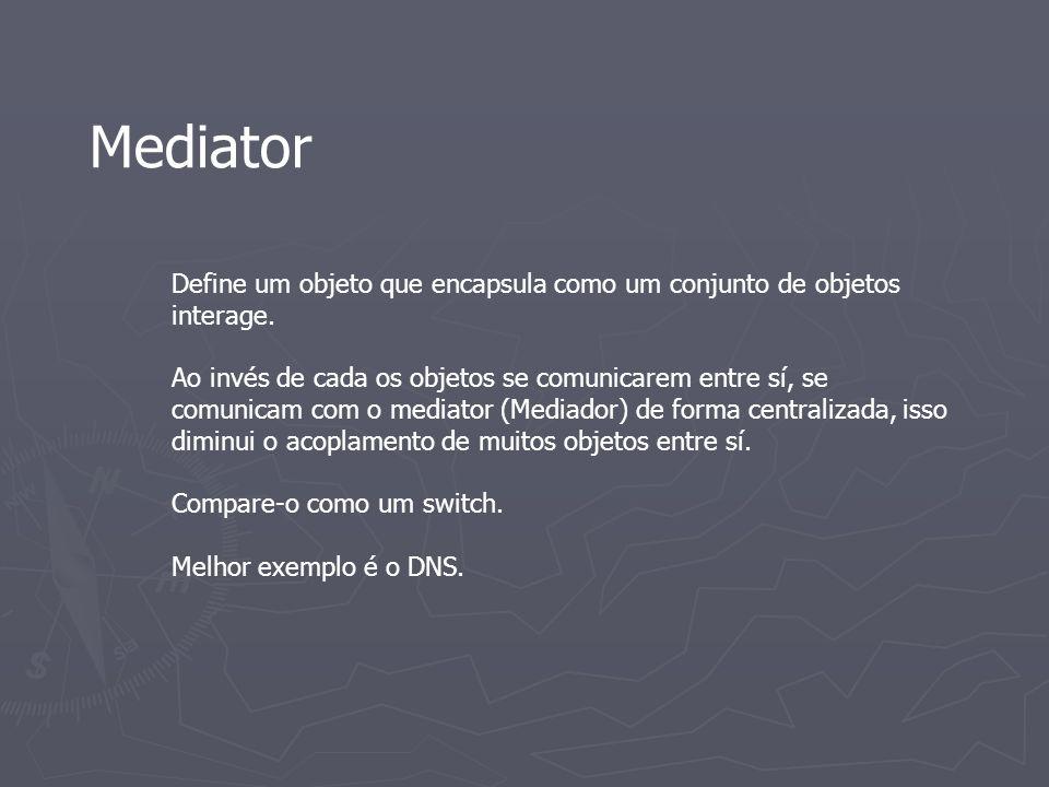Mediator Define um objeto que encapsula como um conjunto de objetos interage. Ao invés de cada os objetos se comunicarem entre sí, se comunicam com o