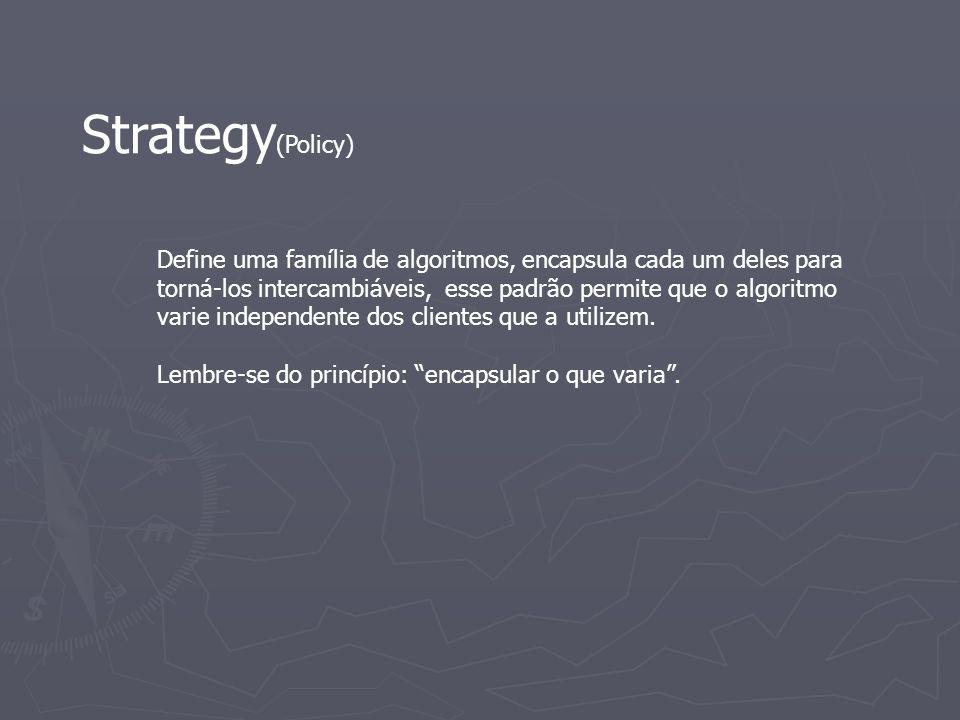 Strategy (Policy) Define uma família de algoritmos, encapsula cada um deles para torná-los intercambiáveis, esse padrão permite que o algoritmo varie
