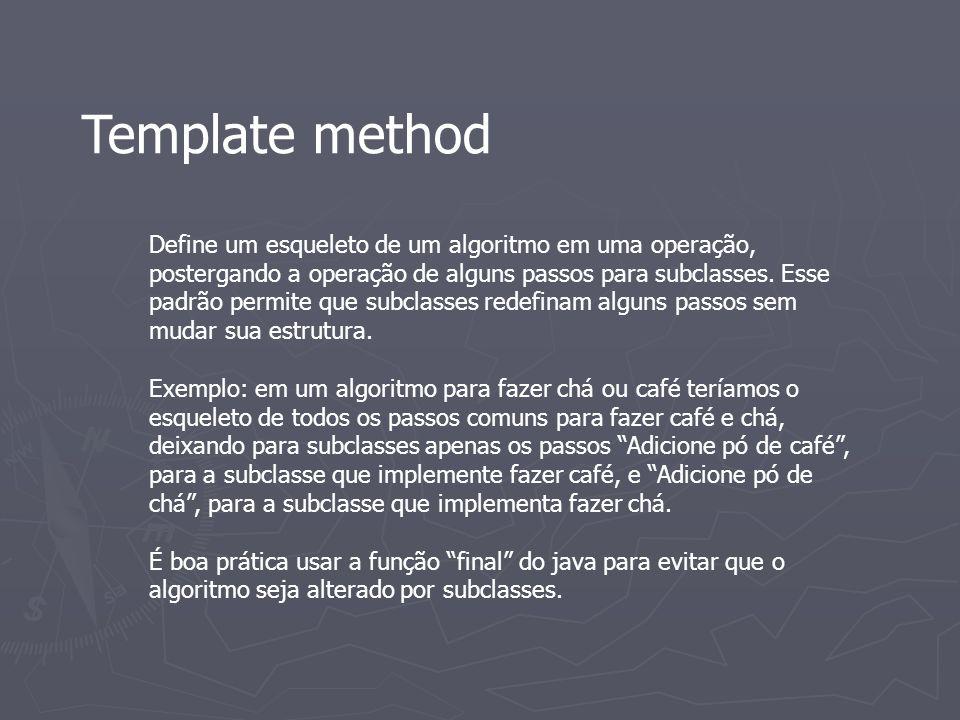 Template method Define um esqueleto de um algoritmo em uma operação, postergando a operação de alguns passos para subclasses. Esse padrão permite que