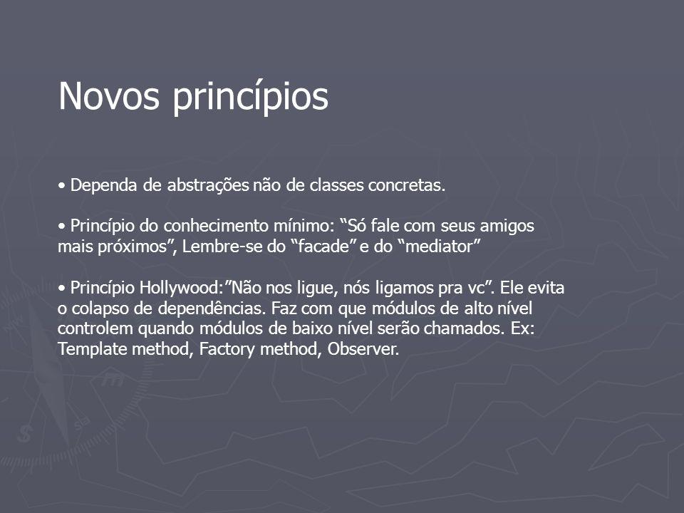 Novos princípios Dependa de abstrações não de classes concretas. Princípio do conhecimento mínimo: Só fale com seus amigos mais próximos, Lembre-se do