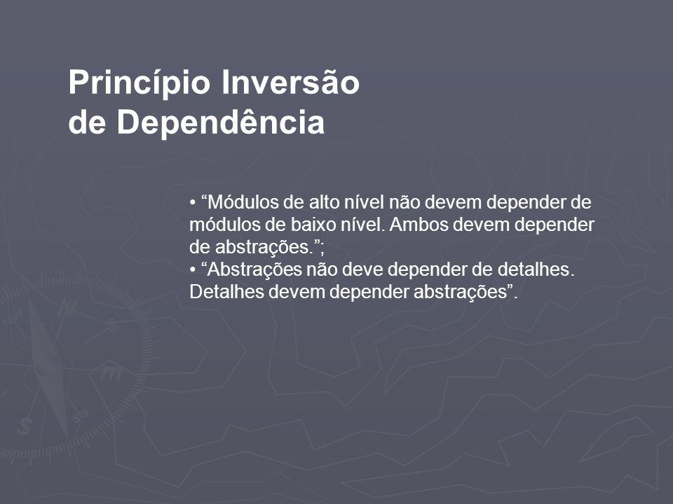 Princípio Inversão de Dependência Módulos de alto nível não devem depender de módulos de baixo nível. Ambos devem depender de abstrações.; Abstrações