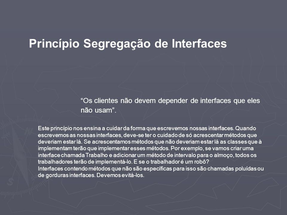 Princípio Segregação de Interfaces Os clientes não devem depender de interfaces que eles não usam. Este princípio nos ensina a cuidar da forma que esc