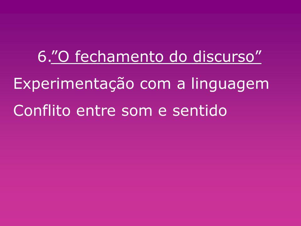 6.O fechamento do discurso Experimentação com a linguagem Conflito entre som e sentido