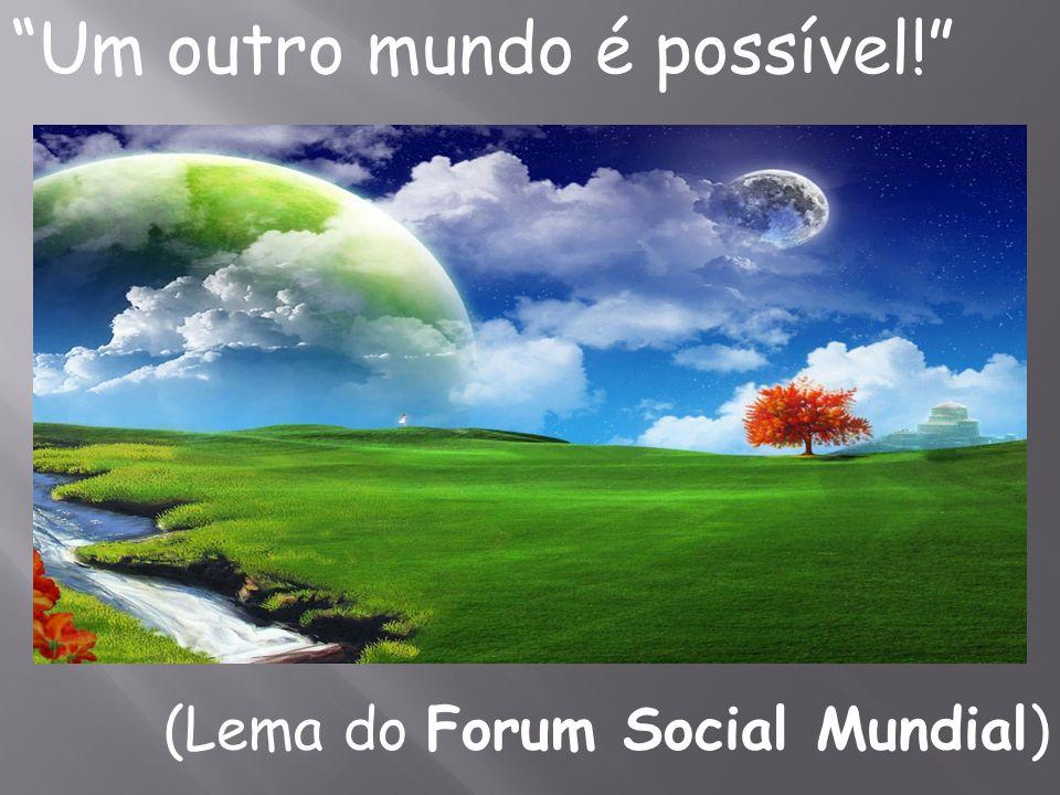 Um outro mundo é possível! (Lema do Forum Social Mundial)