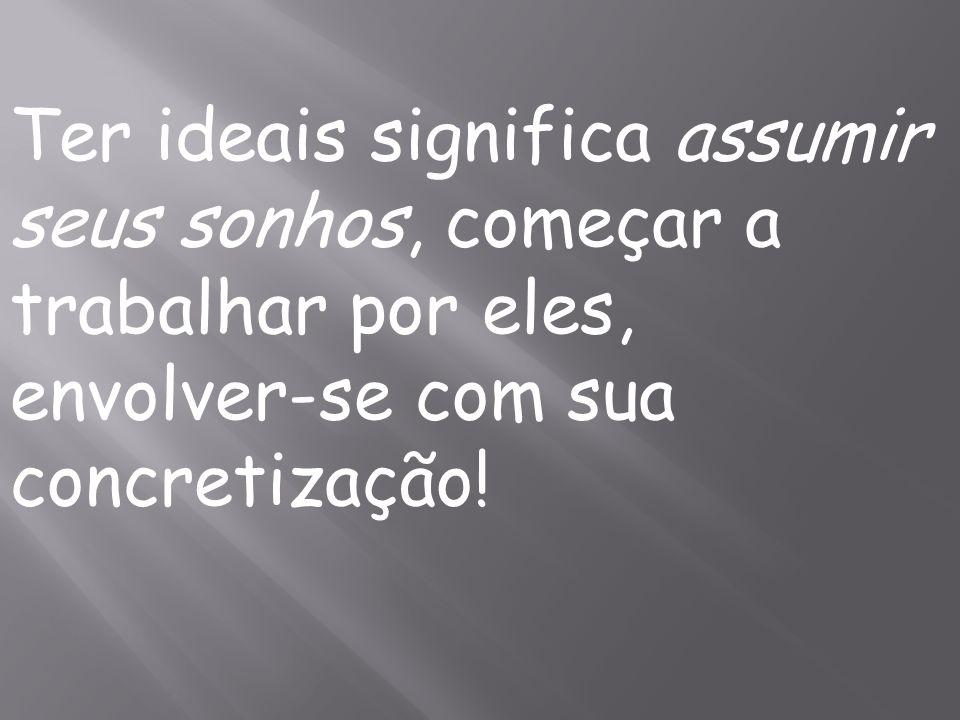 Ter ideais significa assumir seus sonhos, começar a trabalhar por eles, envolver-se com sua concretização!