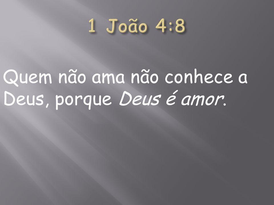 Quem não ama não conhece a Deus, porque Deus é amor.