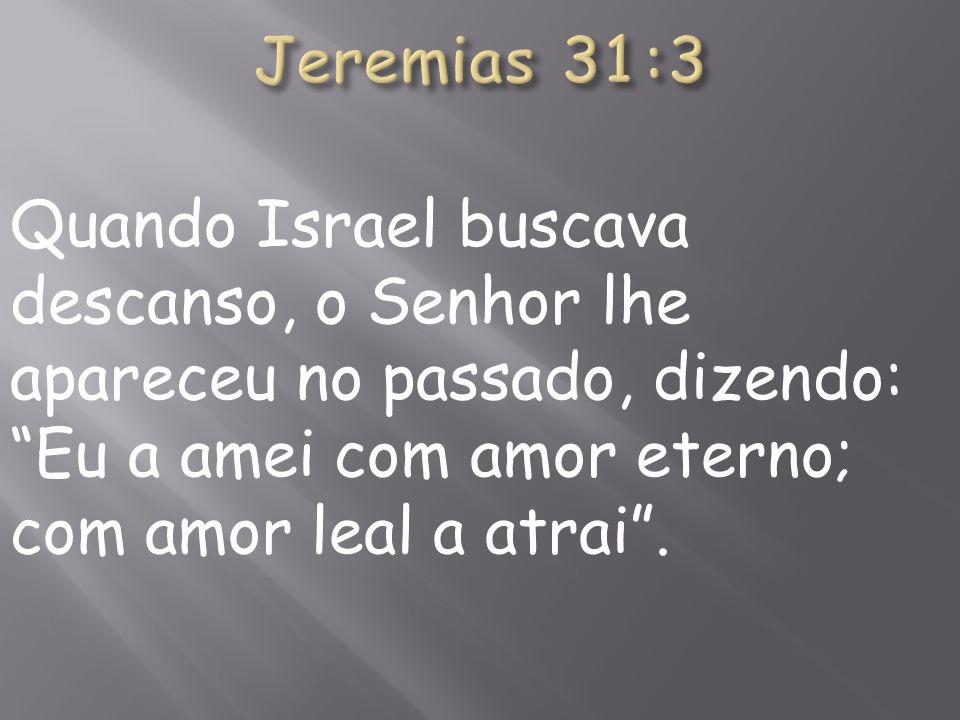Quando Israel buscava descanso, o Senhor lhe apareceu no passado, dizendo: Eu a amei com amor eterno; com amor leal a atrai.