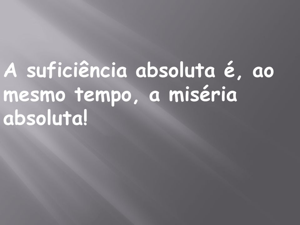 A suficiência absoluta é, ao mesmo tempo, a miséria absoluta!