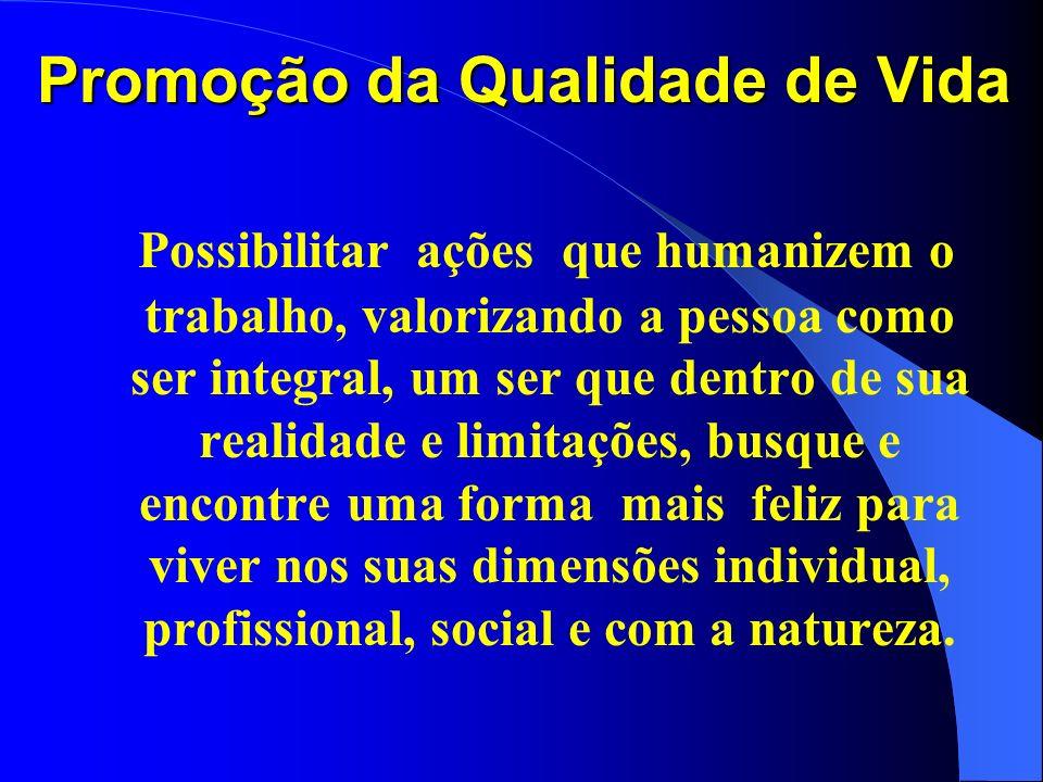 Promoção da Qualidade de Vida Possibilitar ações que humanizem o trabalho, valorizando a pessoa como ser integral, um ser que dentro de sua realidade