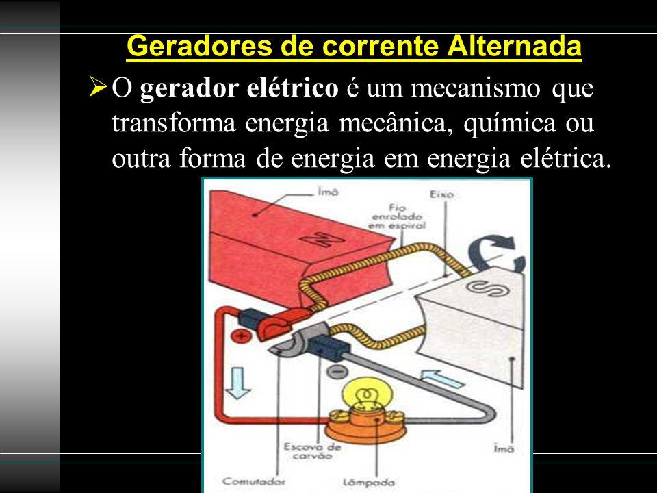 Geradores de corrente Alternada O gerador elétrico é um mecanismo que transforma energia mecânica, química ou outra forma de energia em energia elétri