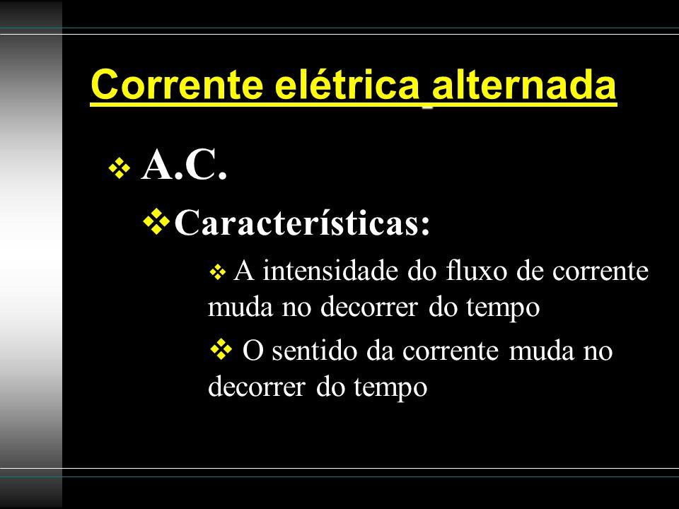 Corrente elétrica alternada A.C. Características: A intensidade do fluxo de corrente muda no decorrer do tempo O sentido da corrente muda no decorrer