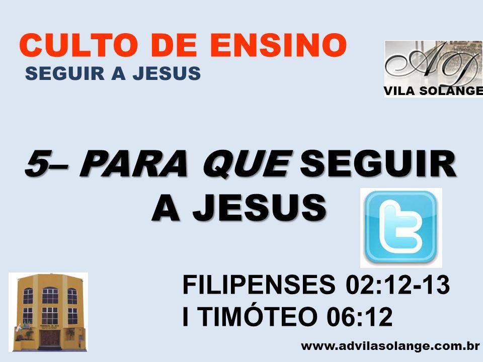 VILA SOLANGE CULTO DE ENSINO SEGUIR A JESUS 5– PARA QUE SEGUIR A JESUS www.advilasolange.com.br FILIPENSES 02:12-13 I TIMÓTEO 06:12