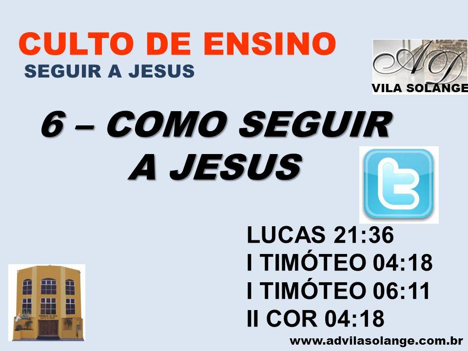 VILA SOLANGE CULTO DE ENSINO SEGUIR A JESUS 6 – COMO SEGUIR A JESUS www.advilasolange.com.br LUCAS 21:36 I TIMÓTEO 04:18 I TIMÓTEO 06:11 II COR 04:18