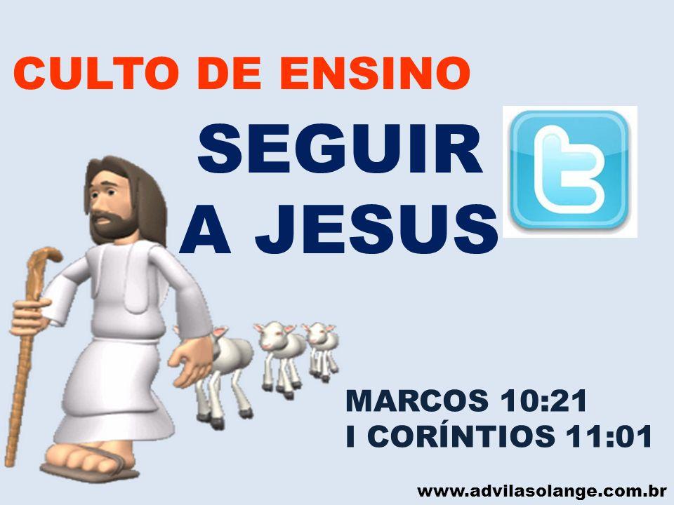 www.advilasolange.com.br CULTO DE ENSINO SEGUIR A JESUS MARCOS 10:21 I CORÍNTIOS 11:01