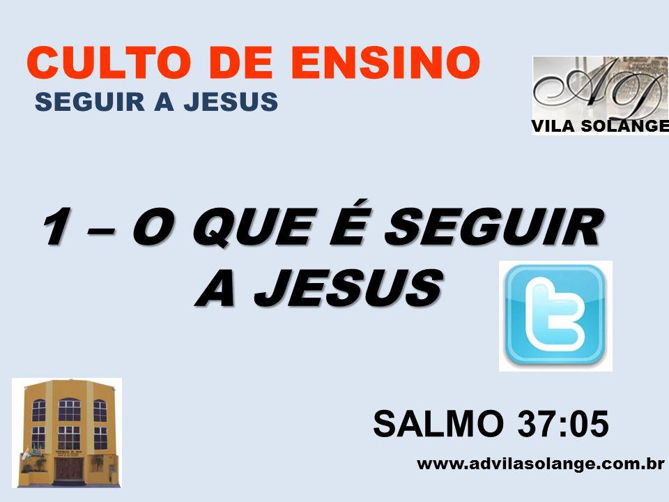 VILA SOLANGE CULTO DE ENSINO SEGUIR A JESUS 1 – O QUE É SEGUIR A JESUS www.advilasolange.com.br SALMO 37:05