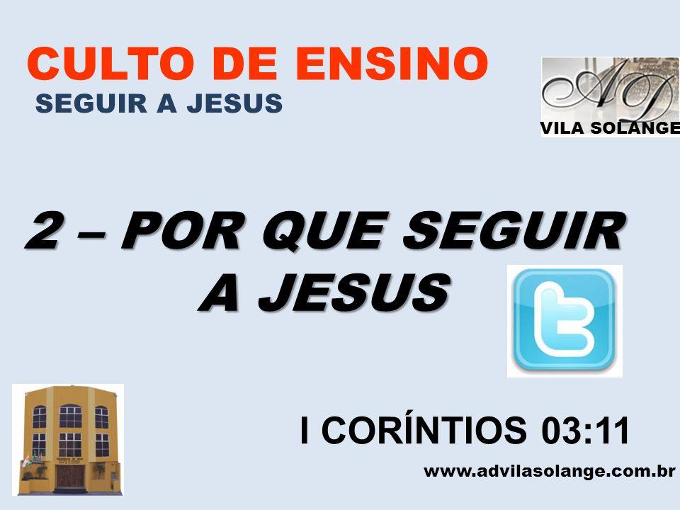 VILA SOLANGE CULTO DE ENSINO SEGUIR A JESUS 2 – POR QUE SEGUIR A JESUS www.advilasolange.com.br I CORÍNTIOS 03:11