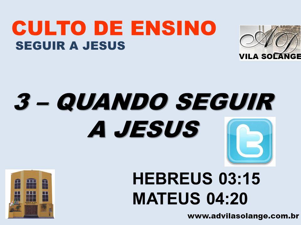 VILA SOLANGE CULTO DE ENSINO SEGUIR A JESUS 3 – QUANDO SEGUIR A JESUS www.advilasolange.com.br HEBREUS 03:15 MATEUS 04:20