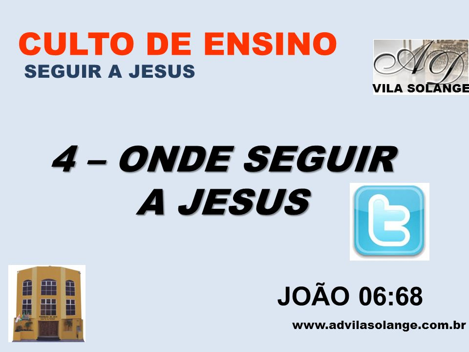 VILA SOLANGE CULTO DE ENSINO SEGUIR A JESUS 4 – ONDE SEGUIR A JESUS www.advilasolange.com.br JOÃO 06:68