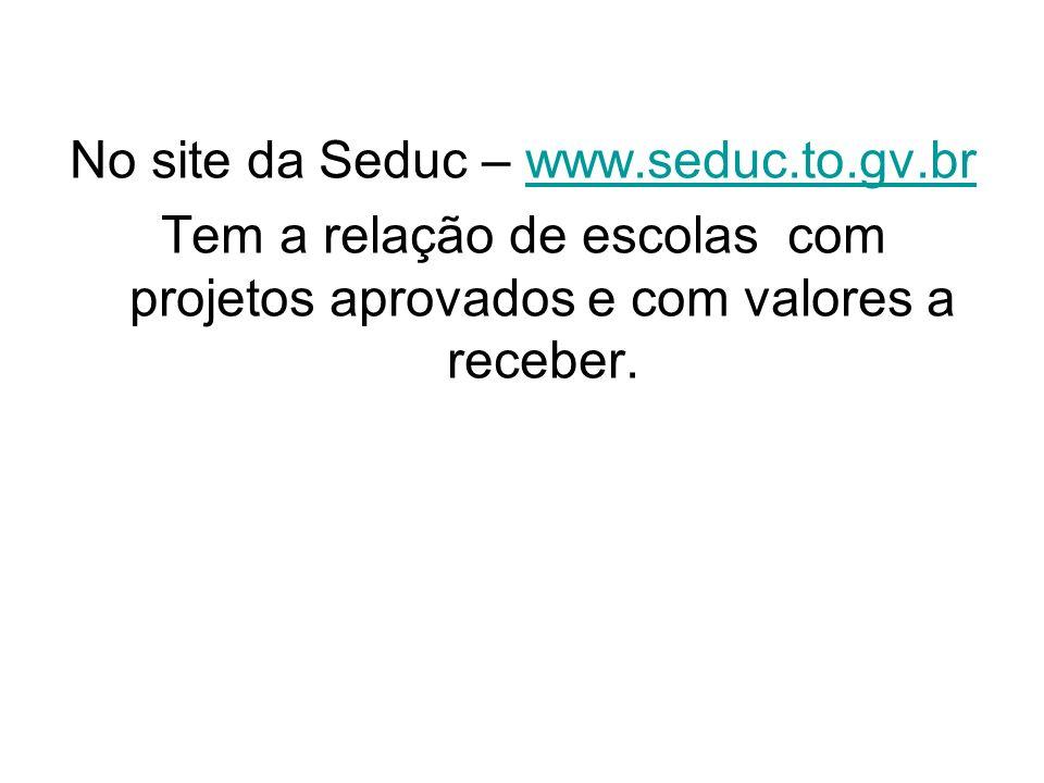 No site da Seduc – www.seduc.to.gv.brwww.seduc.to.gv.br Tem a relação de escolas com projetos aprovados e com valores a receber.