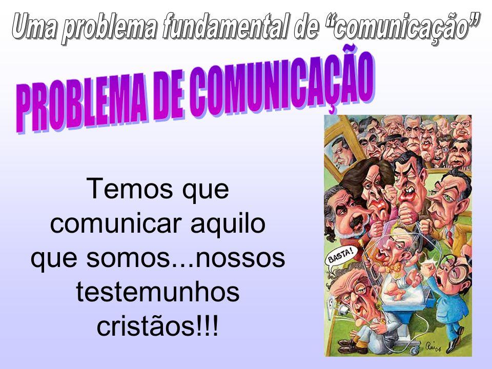 Temos que comunicar aquilo que somos...nossos testemunhos cristãos!!!