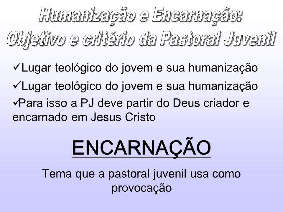 Lugar teológico do jovem e sua humanização Para isso a PJ deve partir do Deus criador e encarnado em Jesus Cristo ENCARNAÇÃO Tema que a pastoral juven