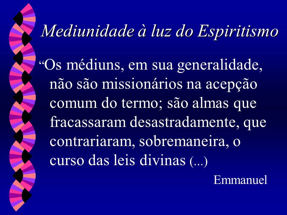 Mediunidade à luz do Espiritismo Os médiuns, em sua generalidade, não são missionários na acepção comum do termo; são almas que fracassaram desastrada