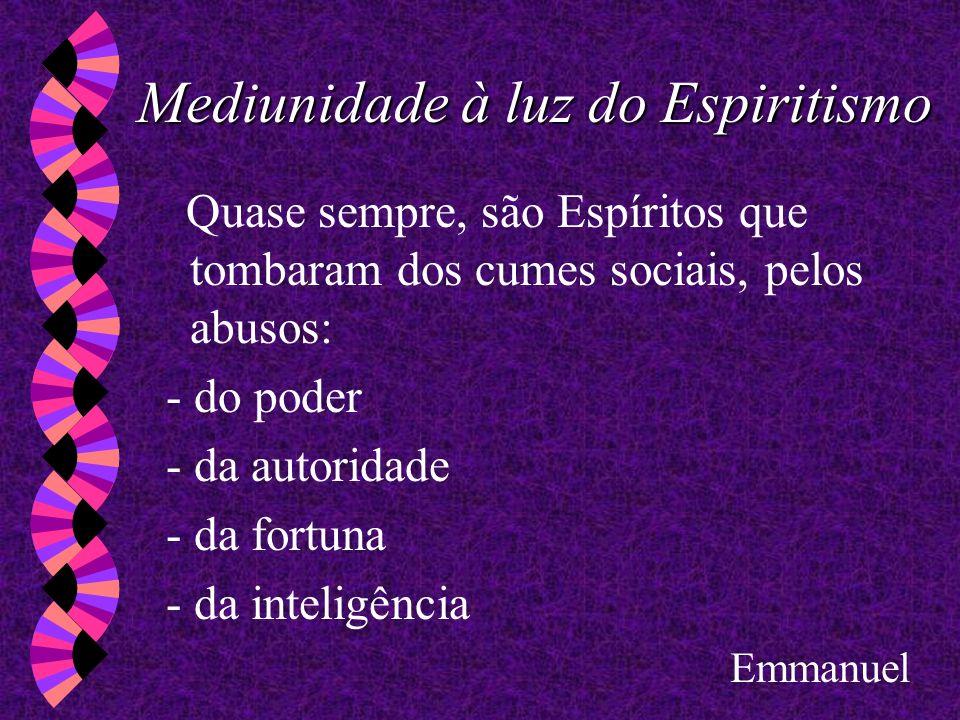 Mediunidade à luz do Espiritismo Quase sempre, são Espíritos que tombaram dos cumes sociais, pelos abusos: - do poder - da autoridade - da fortuna - d