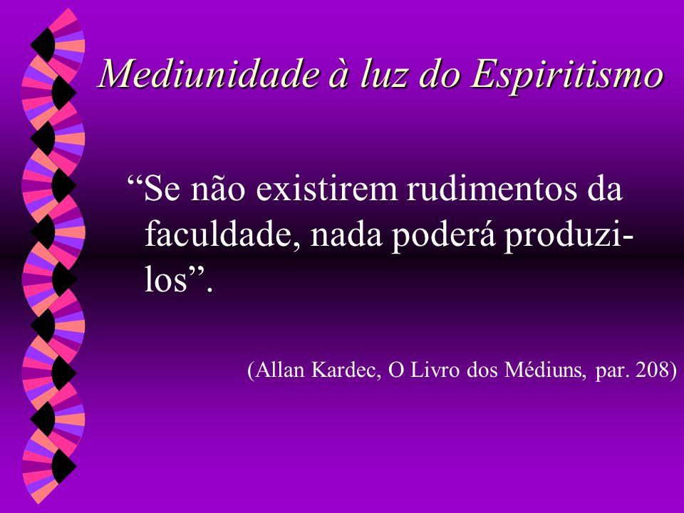 Mediunidade à luz do Espiritismo Se não existirem rudimentos da faculdade, nada poderá produzi- los. (Allan Kardec, O Livro dos Médiuns, par. 208)