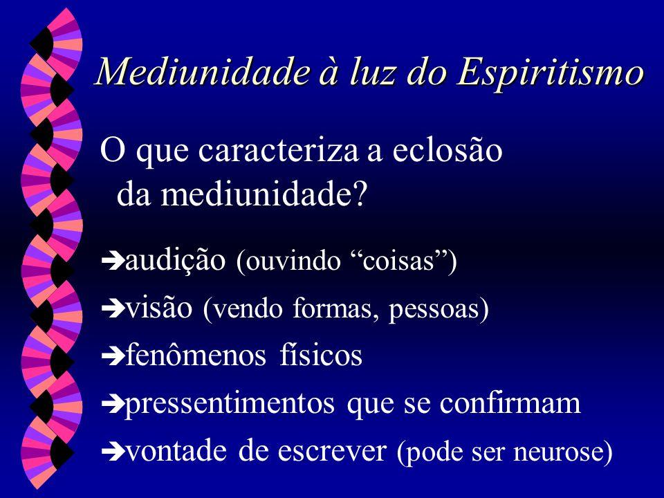 Mediunidade à luz do Espiritismo O que caracteriza a eclosão da mediunidade? audição (ouvindo coisas) visão (vendo formas, pessoas) fenômenos físicos
