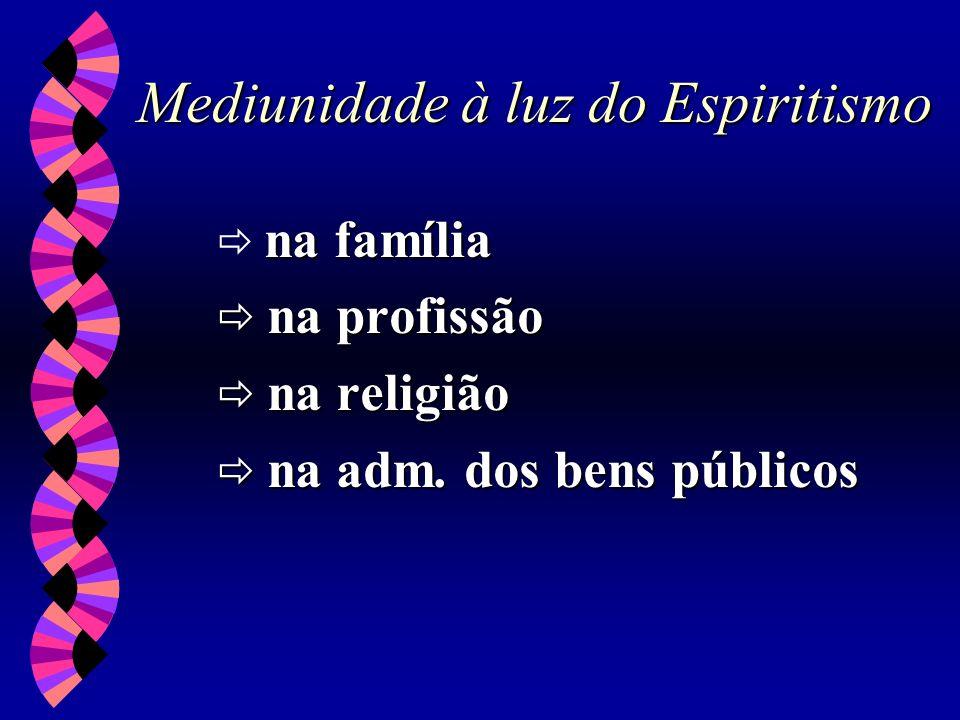 Mediunidade à luz do Espiritismo na família na profissão na profissão na religião na religião na adm. dos bens públicos na adm. dos bens públicos