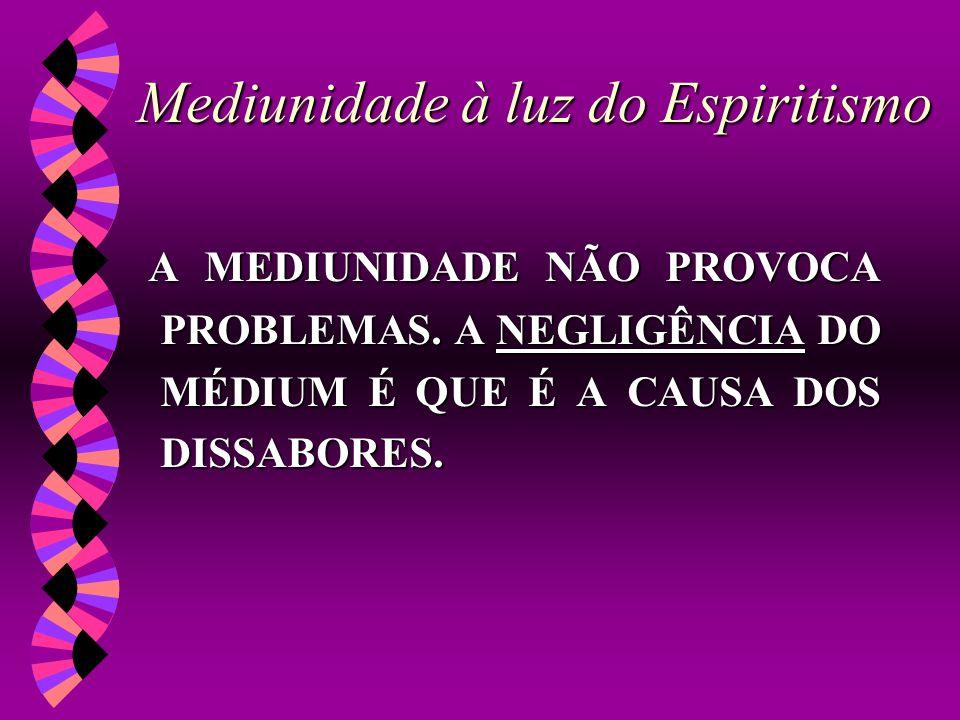 Mediunidade à luz do Espiritismo A MEDIUNIDADE NÃO PROVOCA PROBLEMAS. A NEGLIGÊNCIA DO MÉDIUM É QUE É A CAUSA DOS DISSABORES.