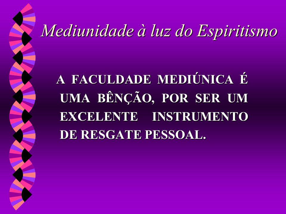 Mediunidade à luz do Espiritismo A FACULDADE MEDIÚNICA É UMA BÊNÇÃO, POR SER UM EXCELENTE INSTRUMENTO DE RESGATE PESSOAL.
