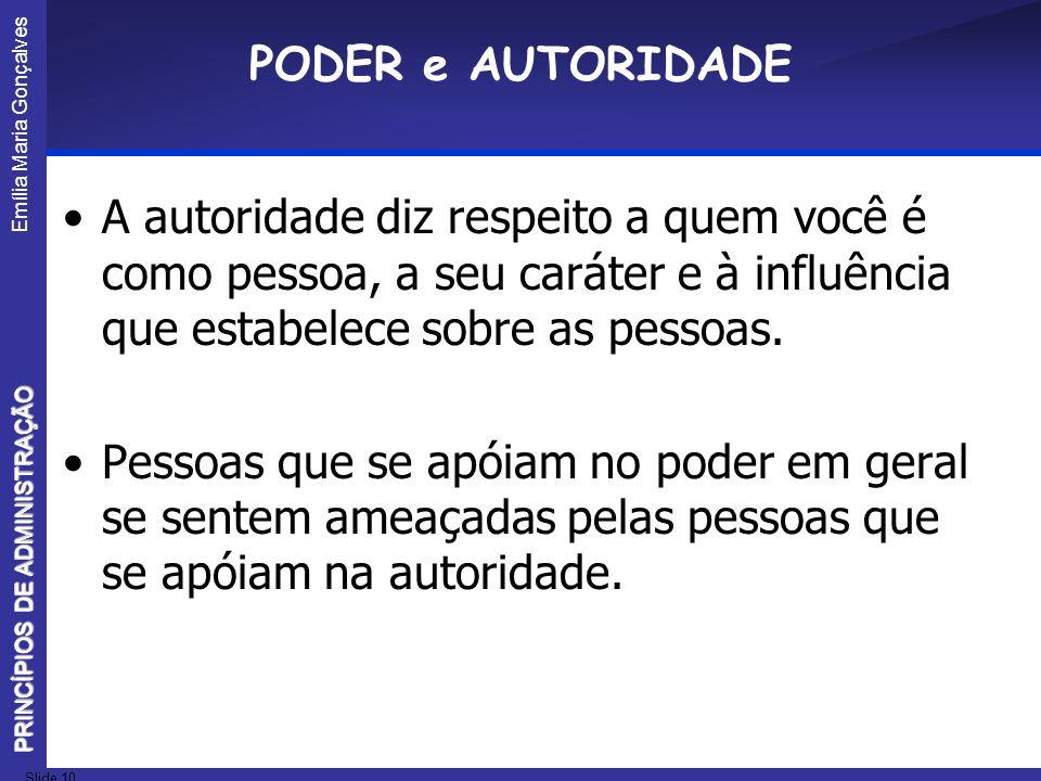 Emília Maria Gonçalves Slide 10 PRINCÍPIOS DE ADMINISTRAÇÃO PODER e AUTORIDADE A autoridade diz respeito a quem você é como pessoa, a seu caráter e à