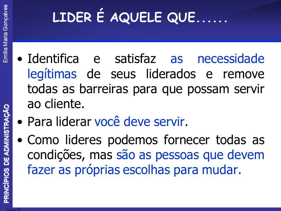 Emília Maria Gonçalves Slide 15 PRINCÍPIOS DE ADMINISTRAÇÃO LIDER É AQUELE QUE...... Identifica e satisfaz as necessidade legítimas de seus liderados