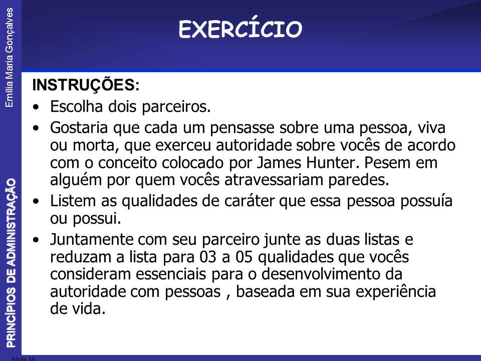 Emília Maria Gonçalves Slide 16 PRINCÍPIOS DE ADMINISTRAÇÃO EXERCÍCIO INSTRUÇÕES: Escolha dois parceiros. Gostaria que cada um pensasse sobre uma pess