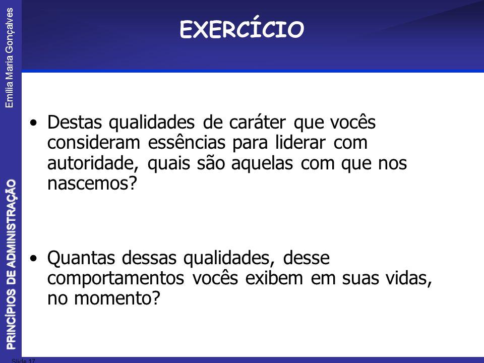 Emília Maria Gonçalves Slide 17 PRINCÍPIOS DE ADMINISTRAÇÃO EXERCÍCIO Destas qualidades de caráter que vocês consideram essências para liderar com aut
