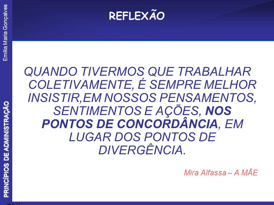 Emília Maria Gonçalves Slide 21 PRINCÍPIOS DE ADMINISTRAÇÃO REFLEXÃO QUANDO TIVERMOS QUE TRABALHAR COLETIVAMENTE, É SEMPRE MELHOR INSISTIR,EM NOSSOS P
