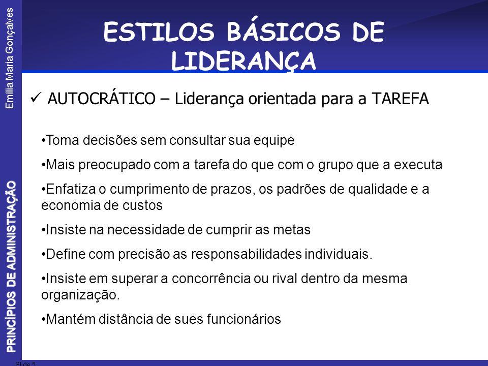 Emília Maria Gonçalves Slide 5 PRINCÍPIOS DE ADMINISTRAÇÃO ESTILOS BÁSICOS DE LIDERANÇA AUTOCRÁTICO – Liderança orientada para a TAREFA Toma decisões