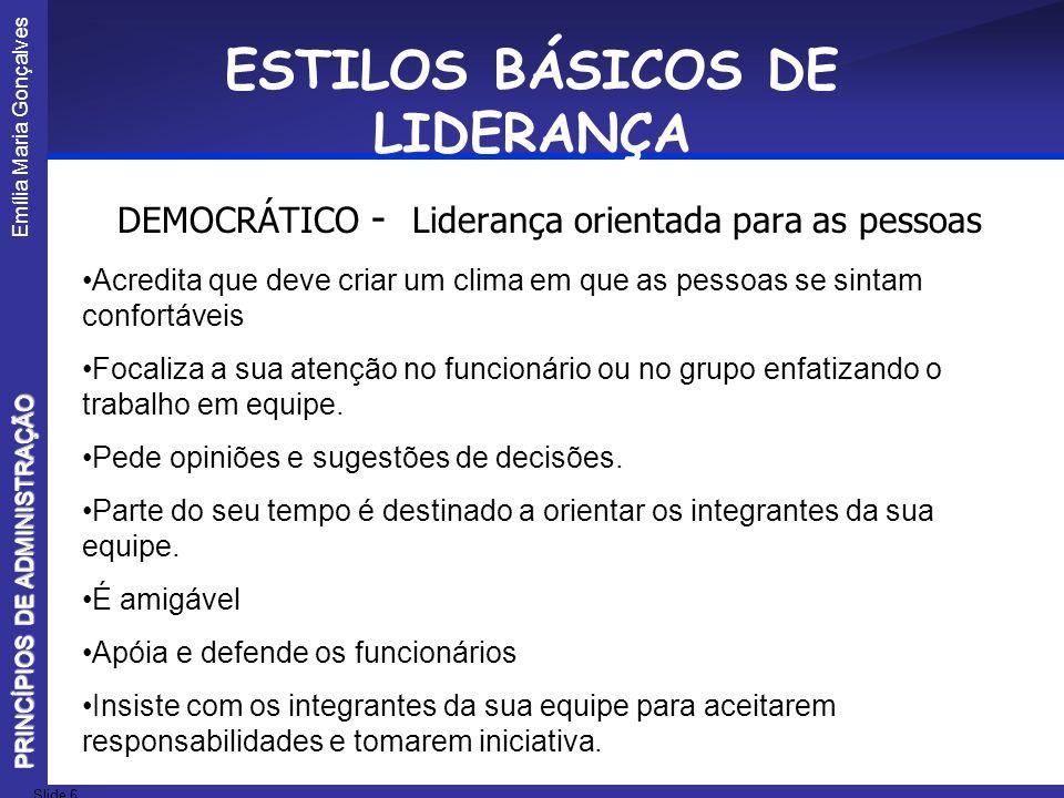 Emília Maria Gonçalves Slide 6 PRINCÍPIOS DE ADMINISTRAÇÃO ESTILOS BÁSICOS DE LIDERANÇA DEMOCRÁTICO - Liderança orientada para as pessoas Acredita que
