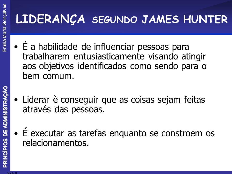 Emília Maria Gonçalves Slide 8 PRINCÍPIOS DE ADMINISTRAÇÃO LIDERANÇA SEGUNDO JAMES HUNTER É a habilidade de influenciar pessoas para trabalharem entus