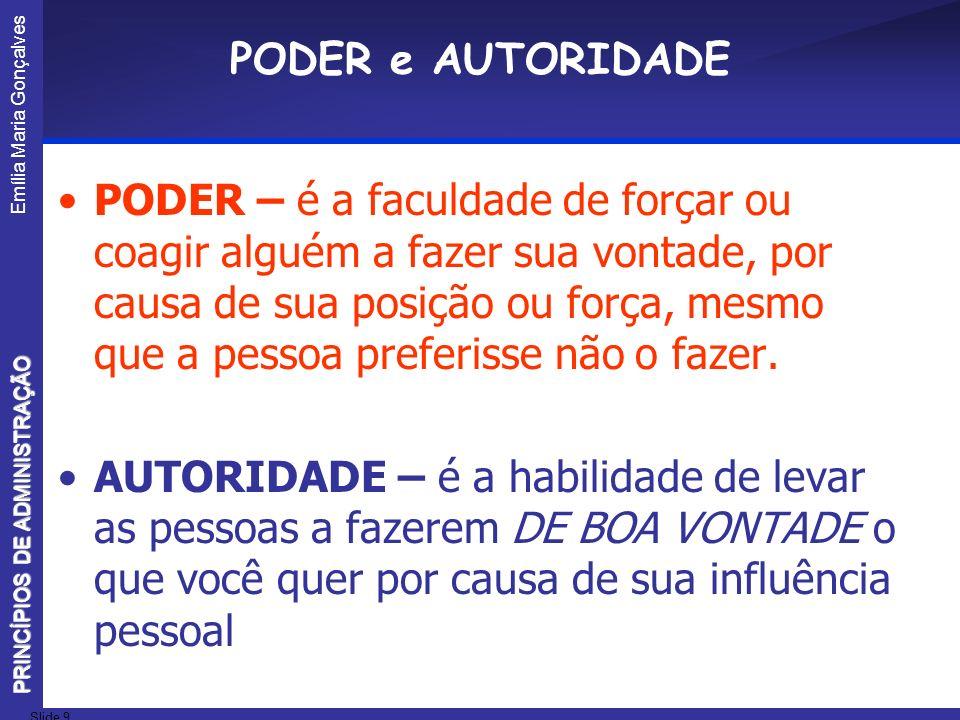 Emília Maria Gonçalves Slide 9 PRINCÍPIOS DE ADMINISTRAÇÃO PODER e AUTORIDADE PODER – é a faculdade de forçar ou coagir alguém a fazer sua vontade, po