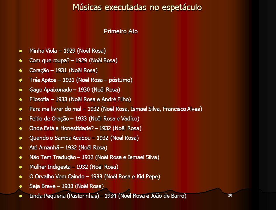 20 Músicas executadas no espetáculo Primeiro Ato Primeiro Ato Minha Viola – 1929 (Noël Rosa) Minha Viola – 1929 (Noël Rosa) Com que roupa? – 1929 (Noë