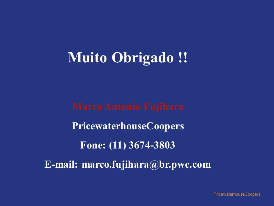 PricewaterhouseCoopers Muito Obrigado !! Marco Antonio Fujihara PricewaterhouseCoopers Fone: (11) 3674-3803 E-mail: marco.fujihara@br.pwc.com