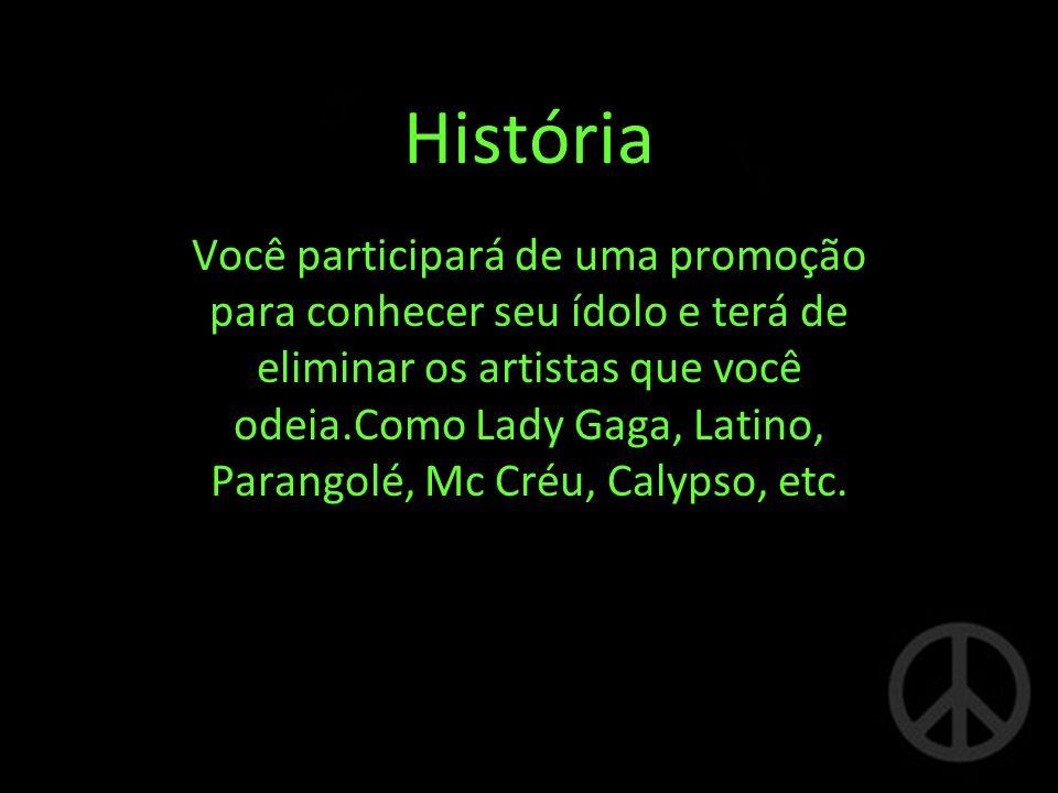 História Você participará de uma promoção para conhecer seu ídolo e terá de eliminar os artistas que você odeia.Como Lady Gaga, Latino, Parangolé, Mc Créu, Calypso, etc.