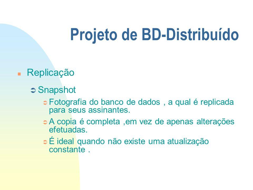 Projeto de BD-Distribuído n Replicação Ü Snapshot Ü Fotografia do banco de dados, a qual é replicada para seus assinantes. Ü A copia é completa,em vez