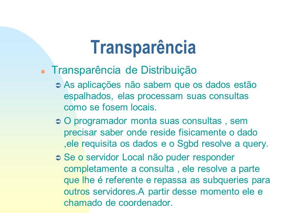 Transparência n Transparência de Distribuição Ü As aplicações não sabem que os dados estão espalhados, elas processam suas consultas como se fosem loc