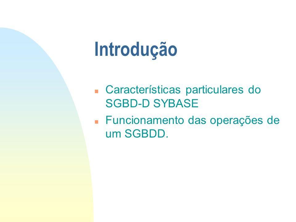 Introdução n Características particulares do SGBD-D SYBASE n Funcionamento das operações de um SGBDD.